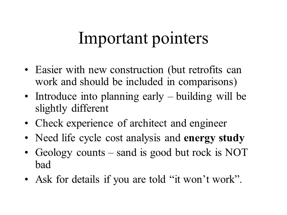 Important pointers Easier with new construction (but retrofits can work and should be included in comparisons) Introduce into planning early – building will be slightly different Check experience of architect and engineer Need life cycle cost analysis and energy study Geology counts – sand is good but rock is NOT bad Ask for details if you are told it won't work .