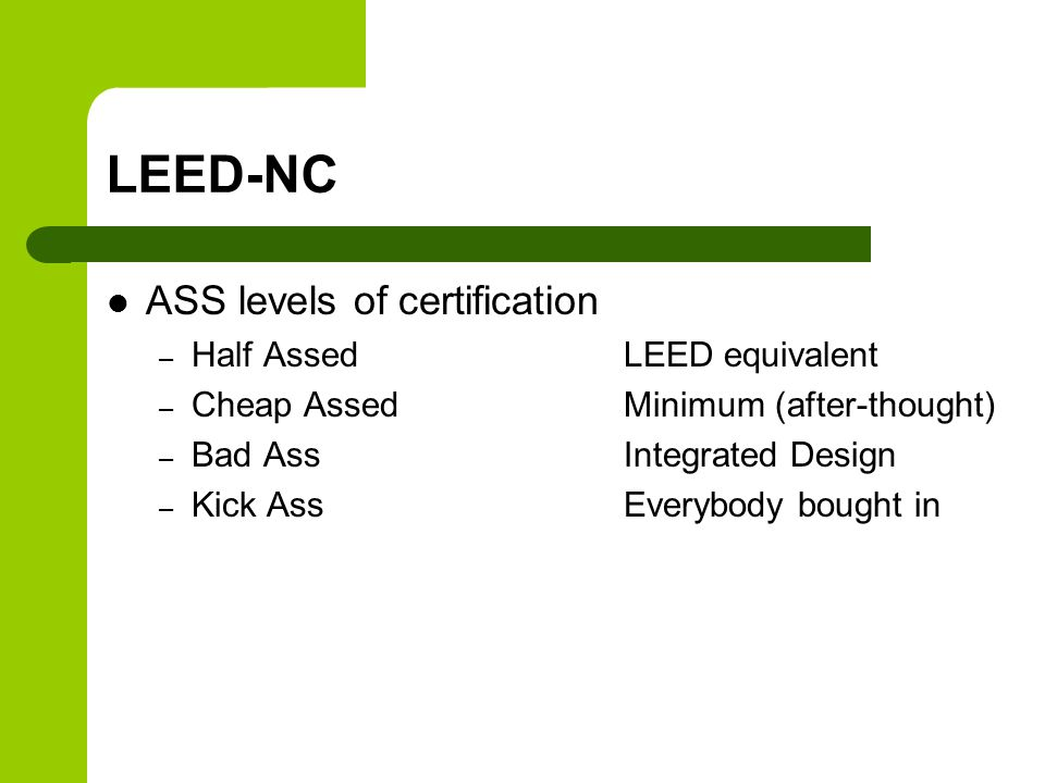 LEED-NC ASS levels of certification – Half AssedLEED equivalent – Cheap AssedMinimum (after-thought) – Bad AssIntegrated Design – Kick AssEverybody bought in