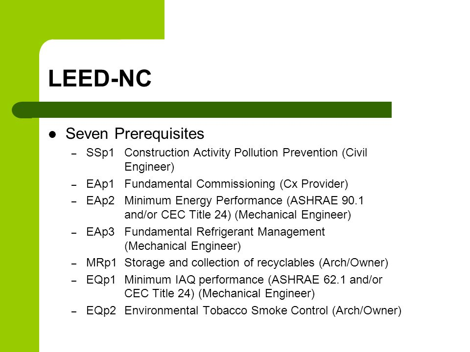 LEED-NC Seven Prerequisites – SSp1 Construction Activity Pollution Prevention (Civil Engineer) – EAp1 Fundamental Commissioning (Cx Provider) – EAp2 Minimum Energy Performance (ASHRAE 90.1 and/or CEC Title 24) (Mechanical Engineer) – EAp3 Fundamental Refrigerant Management (Mechanical Engineer) – MRp1 Storage and collection of recyclables (Arch/Owner) – EQp1 Minimum IAQ performance (ASHRAE 62.1 and/or CEC Title 24) (Mechanical Engineer) – EQp2 Environmental Tobacco Smoke Control (Arch/Owner)