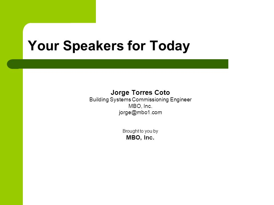 Your Speakers for Today Jorge Torres Coto Building Systems Commissioning Engineer MBO, Inc.