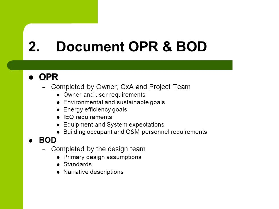 2.Document OPR & BOD OPR – Completed by Owner, CxA and Project Team Owner and user requirements Environmental and sustainable goals Energy efficiency goals IEQ requirements Equipment and System expectations Building occupant and O&M personnel requirements BOD – Completed by the design team Primary design assumptions Standards Narrative descriptions