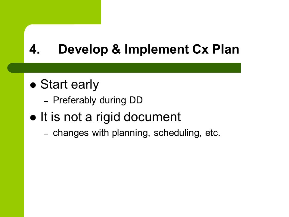 4.Develop & Implement Cx Plan Start early – Preferably during DD It is not a rigid document – changes with planning, scheduling, etc.