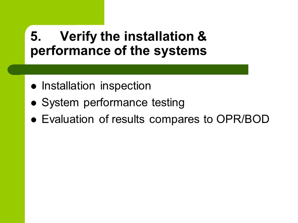 5.Verify the installation & performance of the systems Installation inspection System performance testing Evaluation of results compares to OPR/BOD