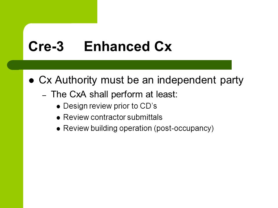 Cre-3Enhanced Cx Cx Authority must be an independent party – The CxA shall perform at least: Design review prior to CD's Review contractor submittals Review building operation (post-occupancy)