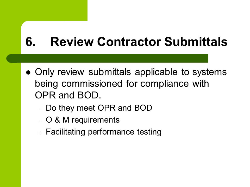 6.Review Contractor Submittals Only review submittals applicable to systems being commissioned for compliance with OPR and BOD.