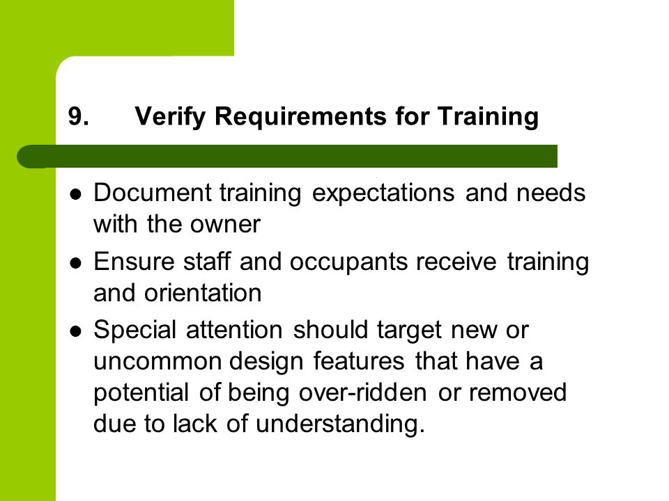 9.Verify Requirements for Training Document training expectations and needs with the owner Ensure staff and occupants receive training and orientation Special attention should target new or uncommon design features that have a potential of being over-ridden or removed due to lack of understanding.