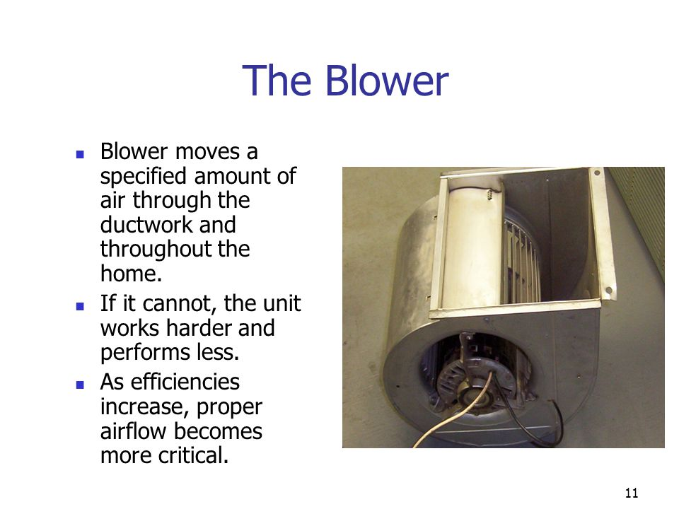 11 The Blower Blower moves a specified amount of air through the ductwork and throughout the home. If it cannot, the unit works harder and performs le