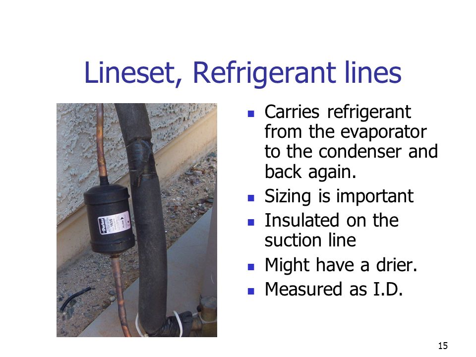 15 Lineset, Refrigerant lines Carries refrigerant from the evaporator to the condenser and back again. Sizing is important Insulated on the suction li