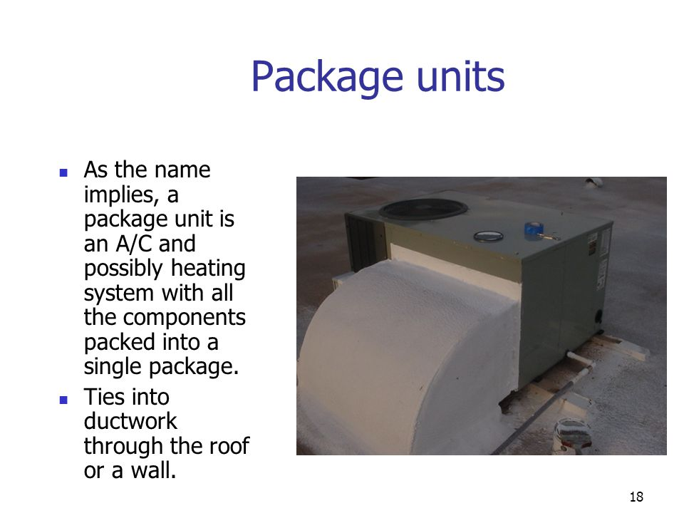 18 Package units As the name implies, a package unit is an A/C and possibly heating system with all the components packed into a single package. Ties