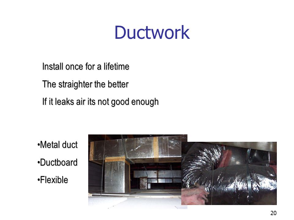 20 Ductwork Metal ductMetal duct DuctboardDuctboard FlexibleFlexible Install once for a lifetime The straighter the better If it leaks air its not goo