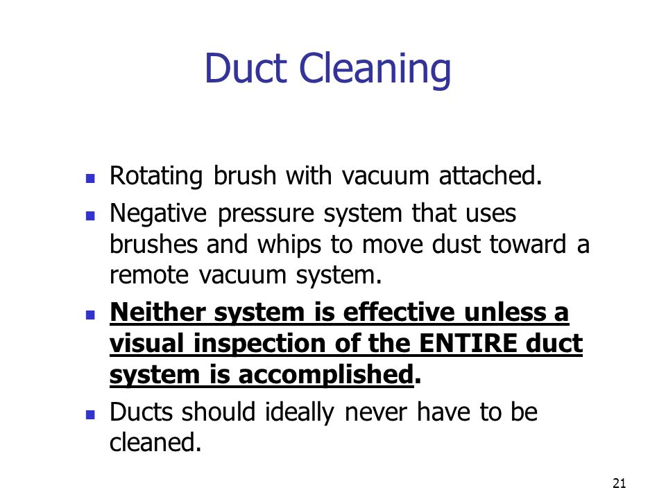 21 Duct Cleaning Rotating brush with vacuum attached. Negative pressure system that uses brushes and whips to move dust toward a remote vacuum system.