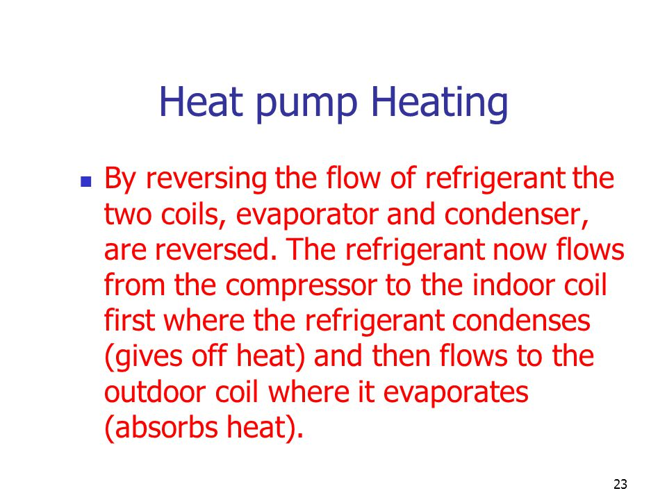 23 Heat pump Heating By reversing the flow of refrigerant the two coils, evaporator and condenser, are reversed. The refrigerant now flows from the co