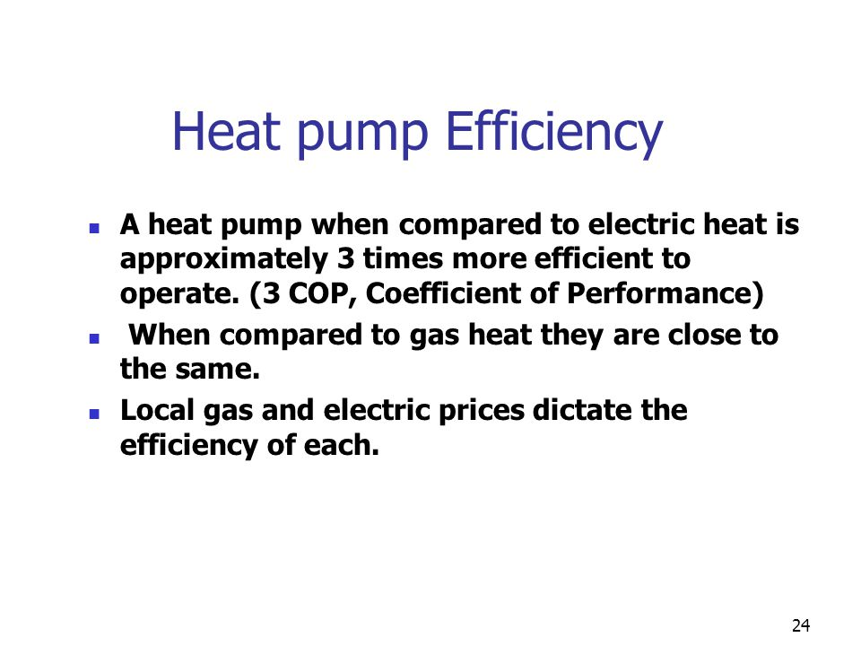 24 Heat pump Efficiency A heat pump when compared to electric heat is approximately 3 times more efficient to operate. (3 COP, Coefficient of Performa