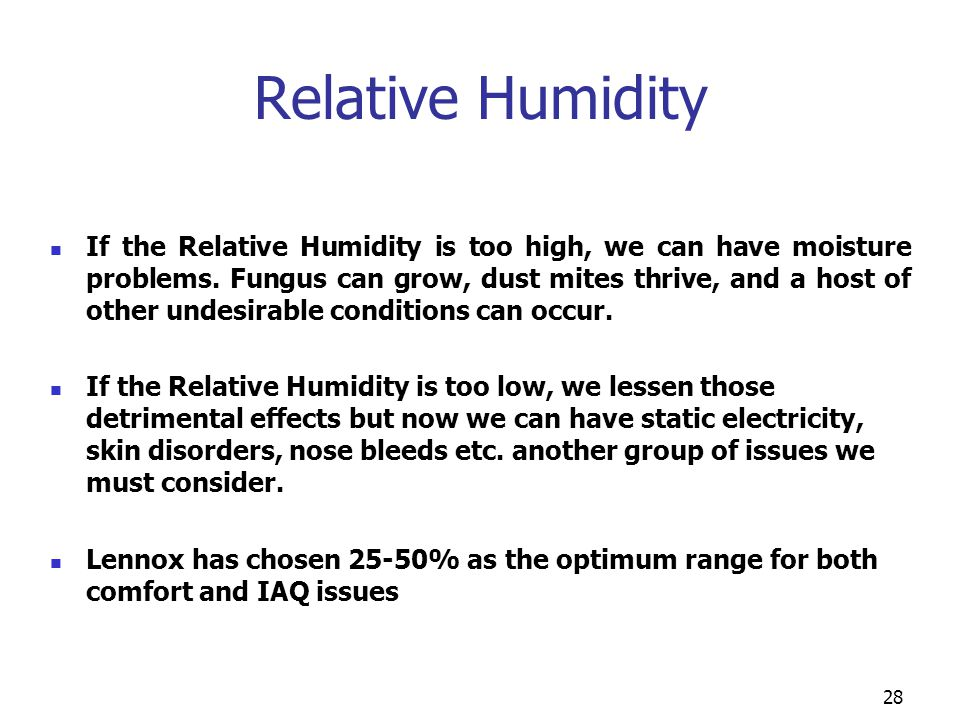 28 Relative Humidity If the Relative Humidity is too high, we can have moisture problems. Fungus can grow, dust mites thrive, and a host of other unde