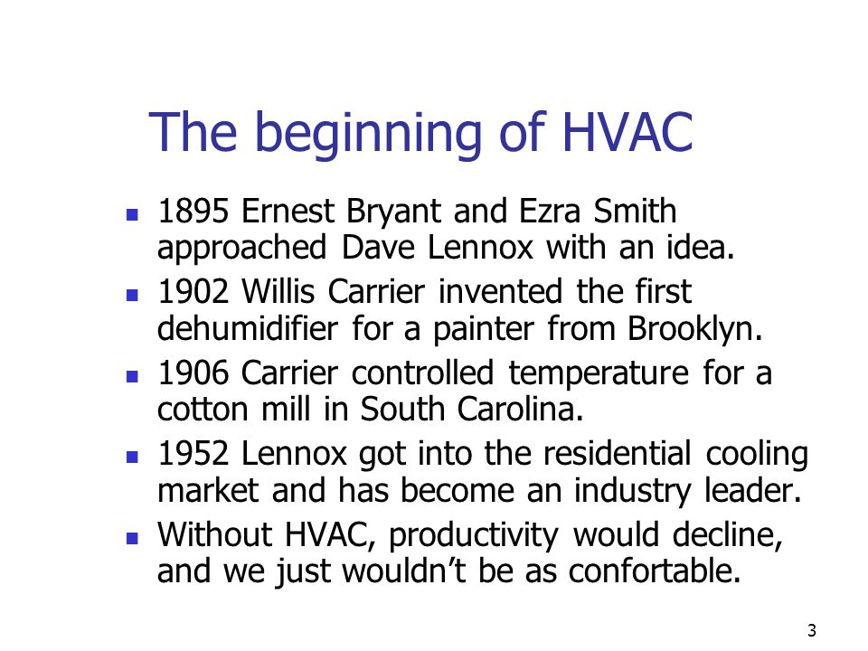 3 The beginning of HVAC 1895 Ernest Bryant and Ezra Smith approached Dave Lennox with an idea. 1902 Willis Carrier invented the first dehumidifier for