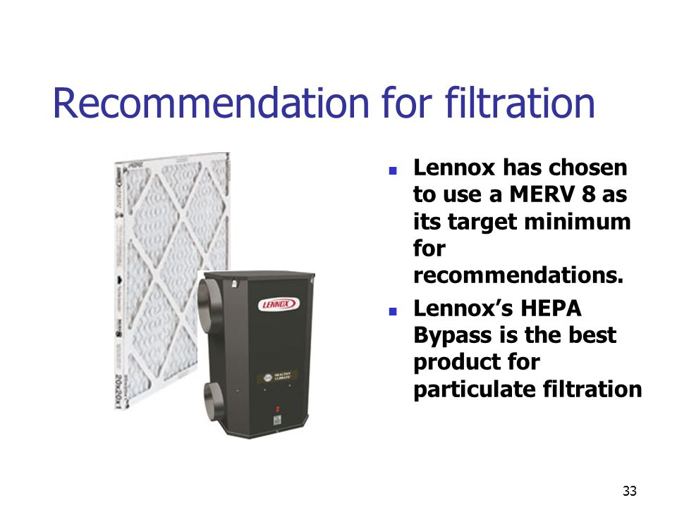 33 Recommendation for filtration Lennox has chosen to use a MERV 8 as its target minimum for recommendations. Lennox's HEPA Bypass is the best product