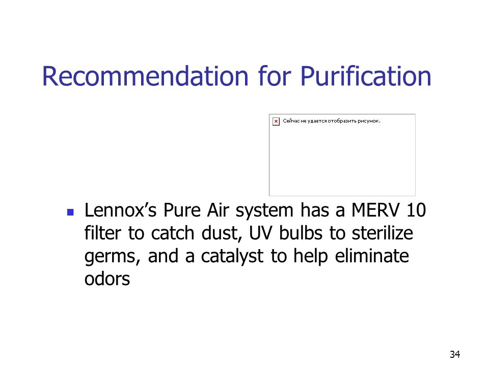 34 Recommendation for Purification Lennox's Pure Air system has a MERV 10 filter to catch dust, UV bulbs to sterilize germs, and a catalyst to help el