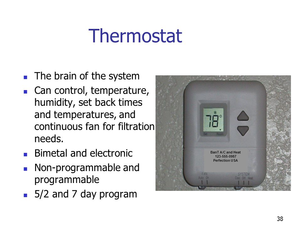 38 Thermostat The brain of the system Can control, temperature, humidity, set back times and temperatures, and continuous fan for filtration needs. Bi