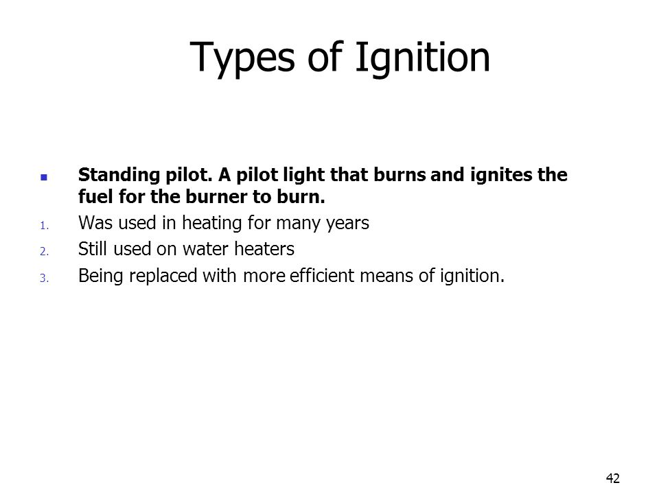 42 Types of Ignition Standing pilot. A pilot light that burns and ignites the fuel for the burner to burn. 1. Was used in heating for many years 2. St