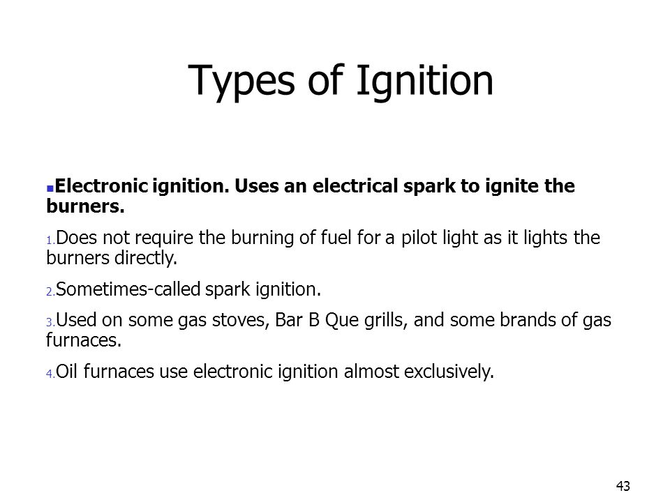 43 Electronic ignition. Uses an electrical spark to ignite the burners. 1. Does not require the burning of fuel for a pilot light as it lights the bur