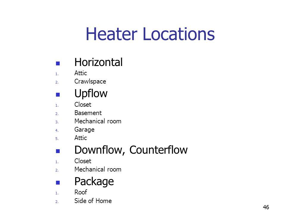 46 Heater Locations Horizontal 1. Attic 2. Crawlspace Upflow 1. Closet 2. Basement 3. Mechanical room 4. Garage 5. Attic Downflow, Counterflow 1. Clos