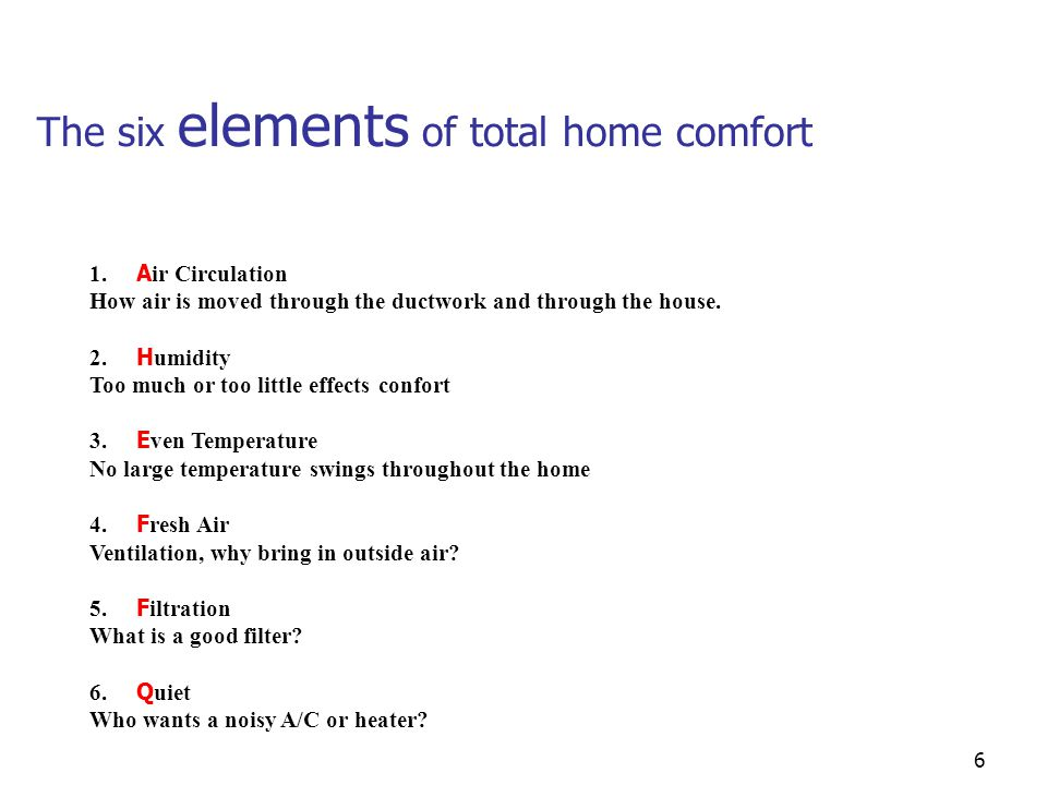 6 The six elements of total home comfort 1. A ir Circulation How air is moved through the ductwork and through the house. 2. H umidity Too much or too