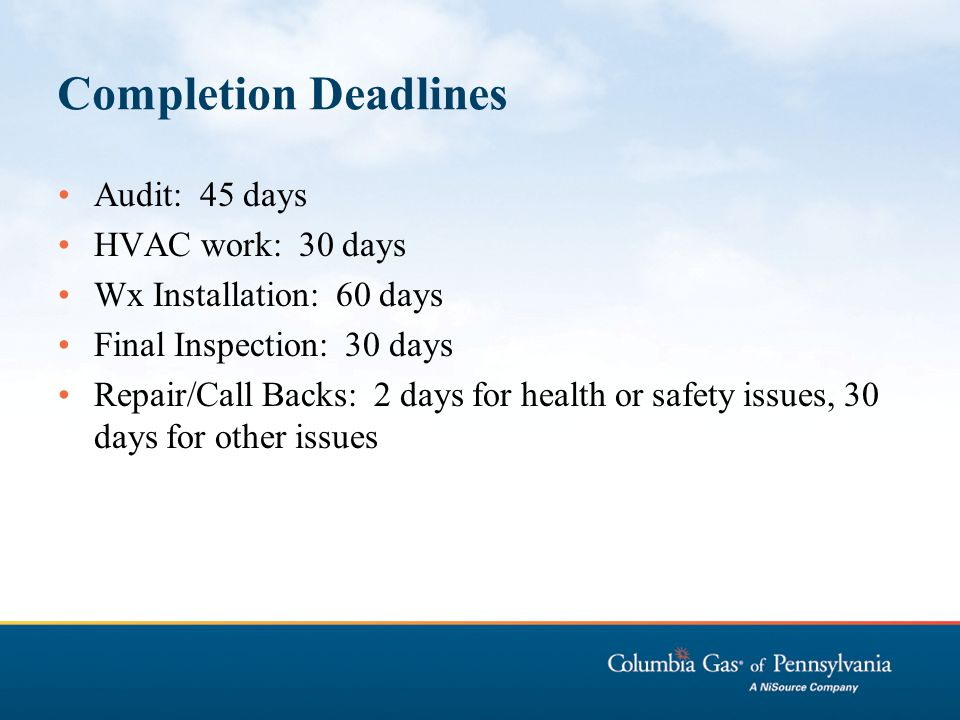 Completion Deadlines Audit: 45 days HVAC work: 30 days Wx Installation: 60 days Final Inspection: 30 days Repair/Call Backs: 2 days for health or safe