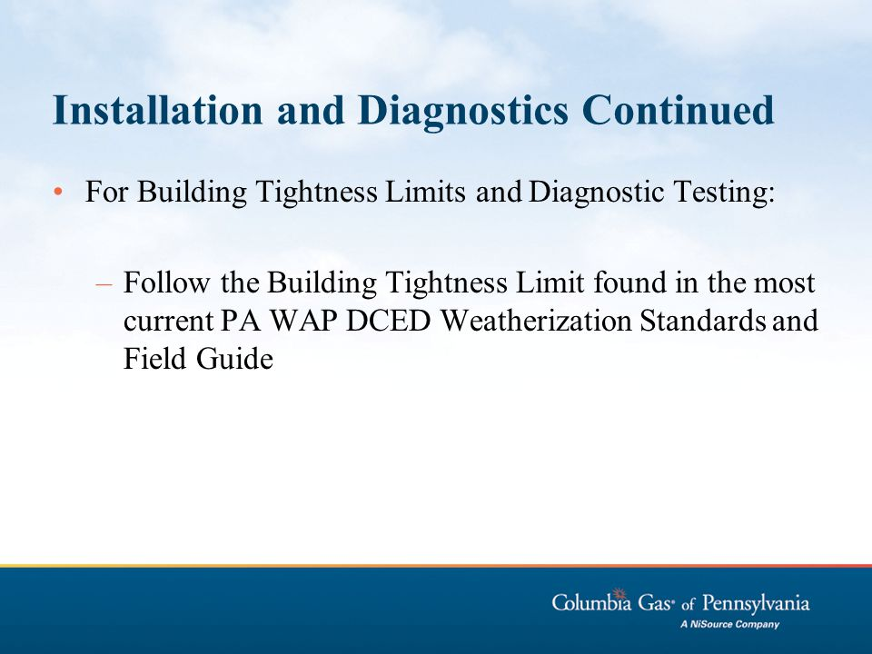 Installation and Diagnostics Continued For Building Tightness Limits and Diagnostic Testing: –Follow the Building Tightness Limit found in the most cu