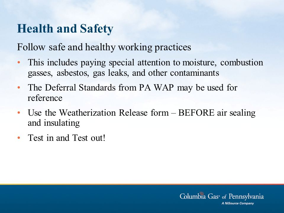 Health and Safety Follow safe and healthy working practices This includes paying special attention to moisture, combustion gasses, asbestos, gas leaks, and other contaminants The Deferral Standards from PA WAP may be used for reference Use the Weatherization Release form – BEFORE air sealing and insulating Test in and Test out!