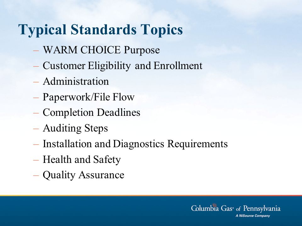 Typical Standards Topics –WARM CHOICE Purpose –Customer Eligibility and Enrollment –Administration –Paperwork/File Flow –Completion Deadlines –Auditin