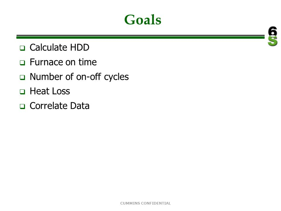 CUMMINS CONFIDENTIAL Goals  Calculate HDD  Furnace on time  Number of on-off cycles  Heat Loss  Correlate Data
