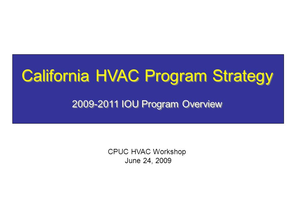 California HVAC Program Strategy 2009-2011 IOU Program Overview CPUC HVAC Workshop June 24, 2009