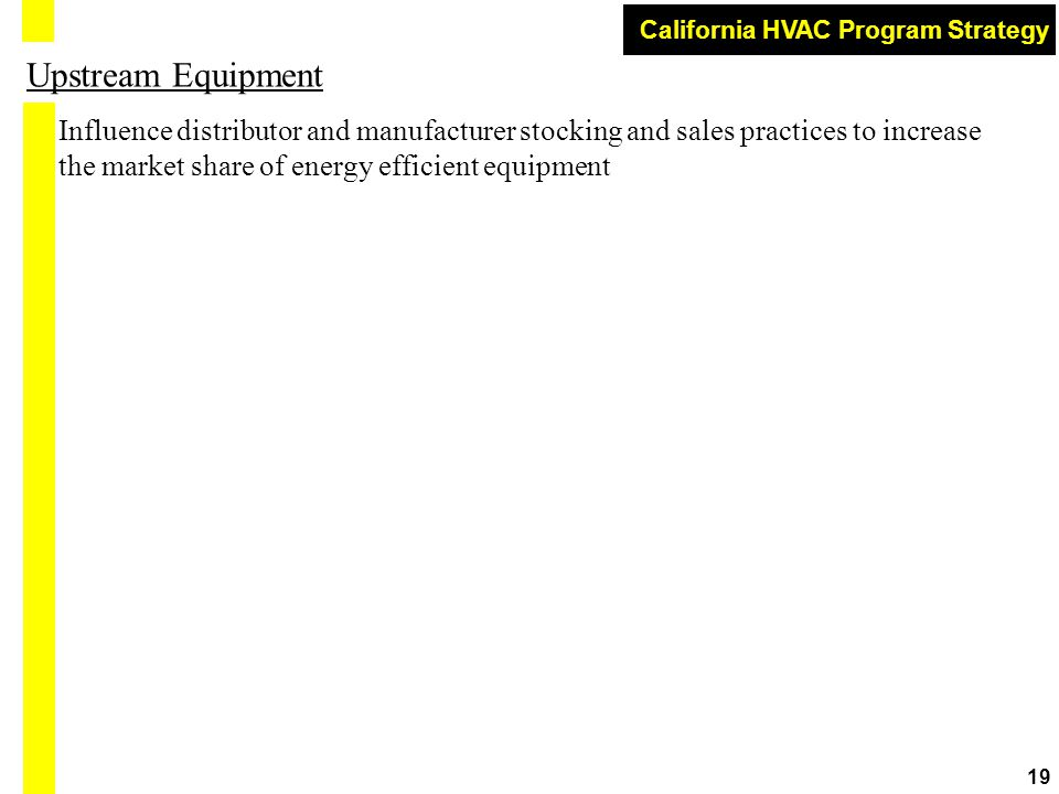 California HVAC Program Strategy 19 Upstream Equipment Influence distributor and manufacturer stocking and sales practices to increase the market share of energy efficient equipment