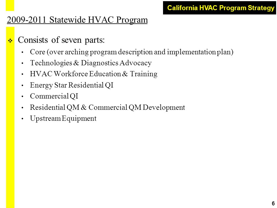 California HVAC Program Strategy 6 2009-2011 Statewide HVAC Program  Consists of seven parts: Core (over arching program description and implementation plan) Technologies & Diagnostics Advocacy HVAC Workforce Education & Training Energy Star Residential QI Commercial QI Residential QM & Commercial QM Development Upstream Equipment