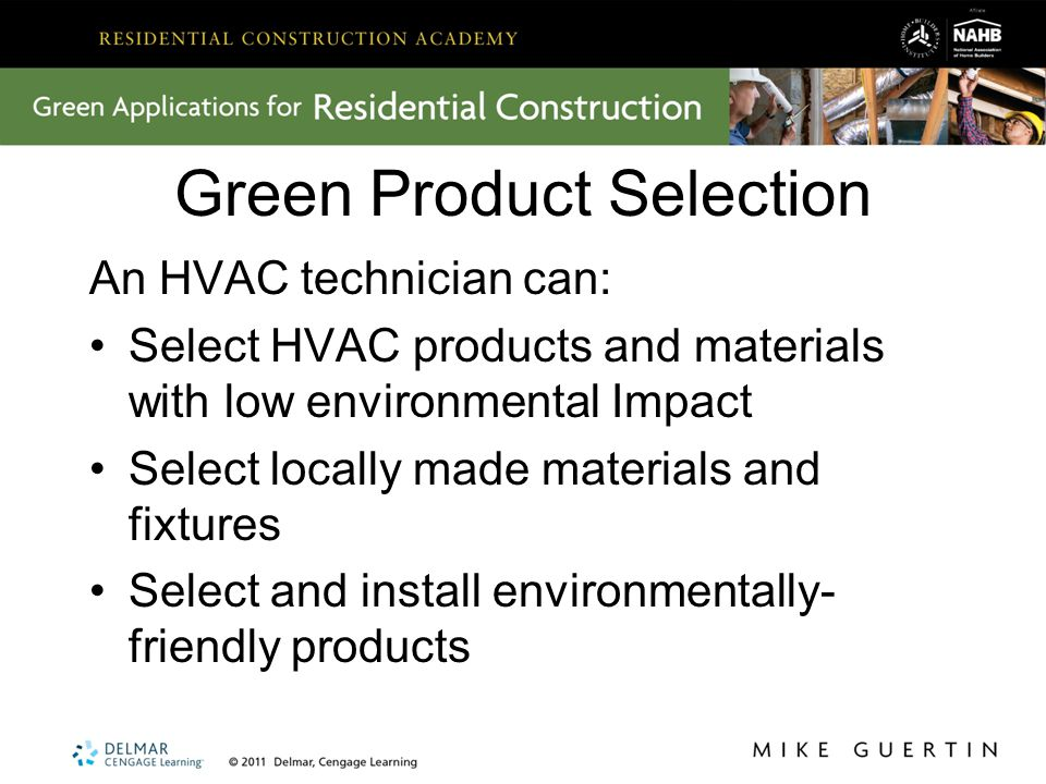 Green Product Selection An HVAC technician can: Select HVAC products and materials with low environmental Impact Select locally made materials and fixtures Select and install environmentally- friendly products