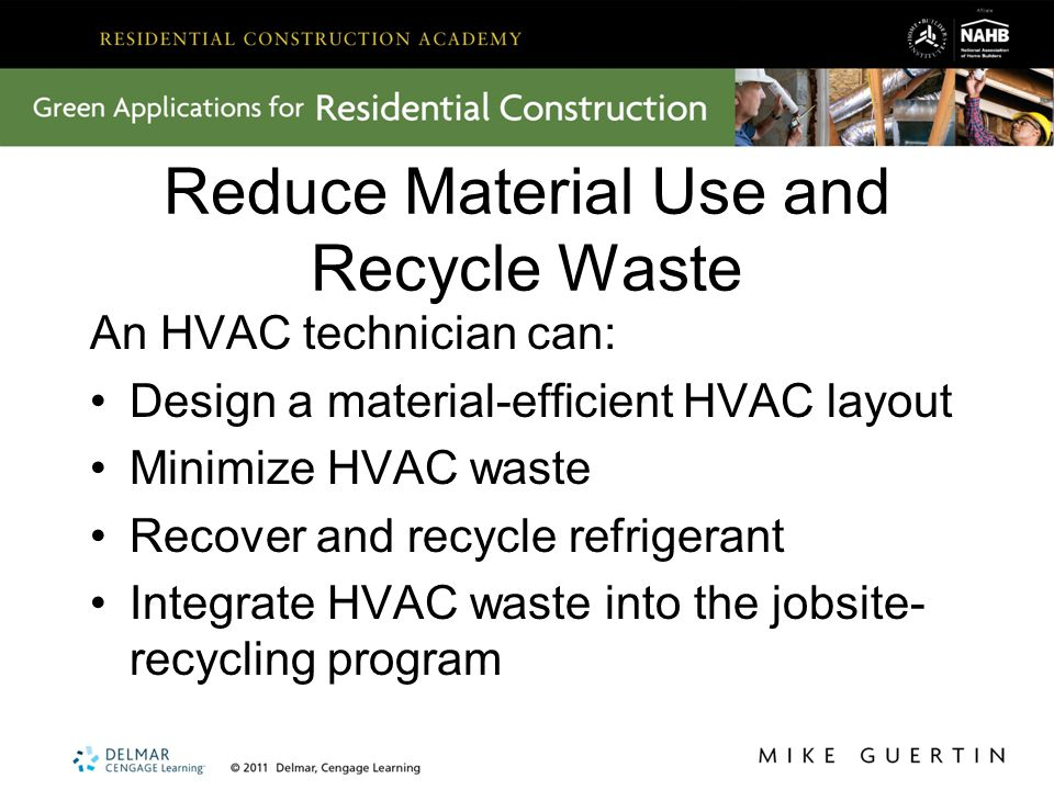 Reduce Material Use and Recycle Waste An HVAC technician can: Design a material-efficient HVAC layout Minimize HVAC waste Recover and recycle refrigerant Integrate HVAC waste into the jobsite- recycling program