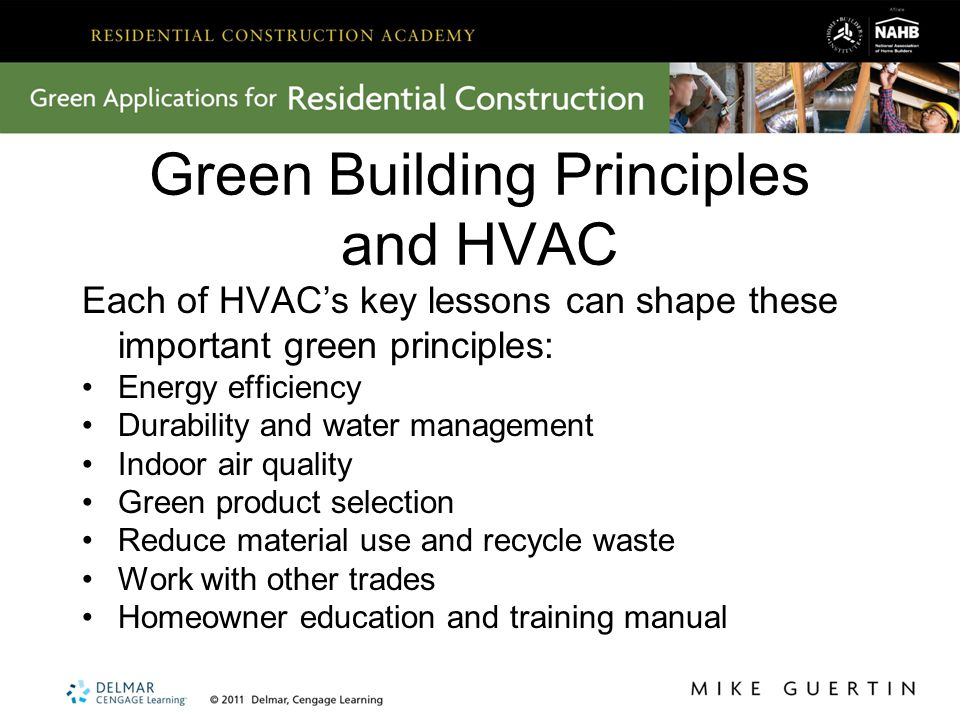 Green Building Principles and HVAC Each of HVAC's key lessons can shape these important green principles: Energy efficiency Durability and water management Indoor air quality Green product selection Reduce material use and recycle waste Work with other trades Homeowner education and training manual