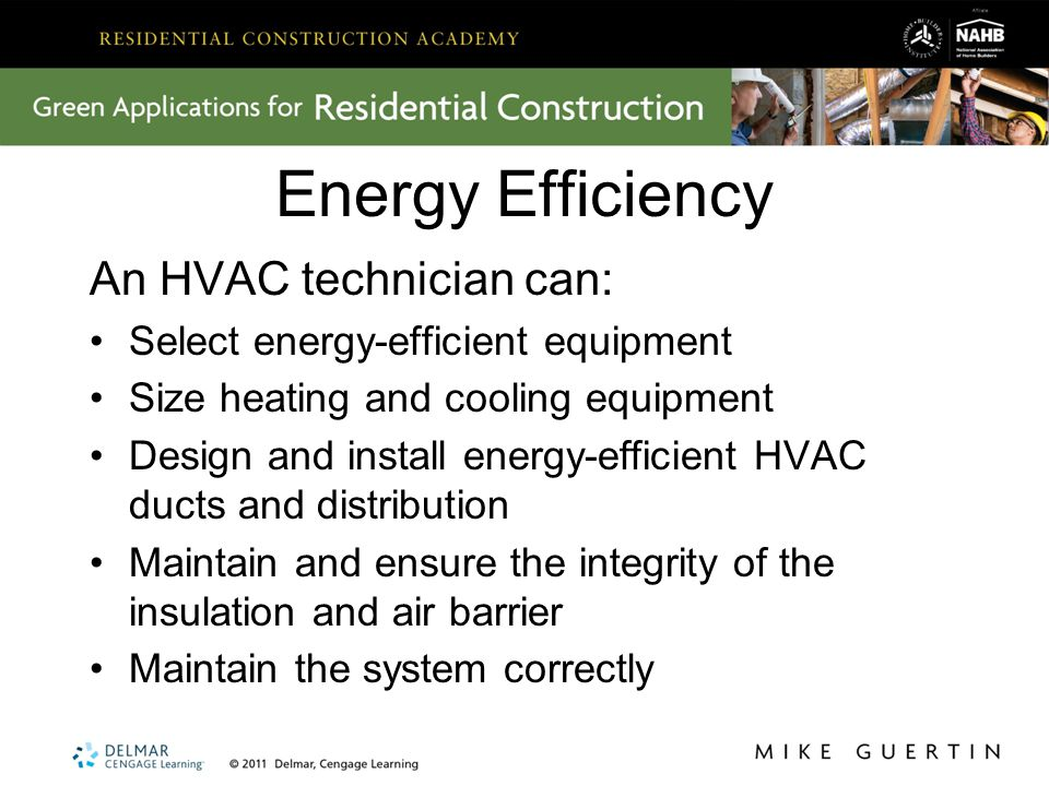 Energy Efficiency An HVAC technician can: Select energy-efficient equipment Size heating and cooling equipment Design and install energy-efficient HVA