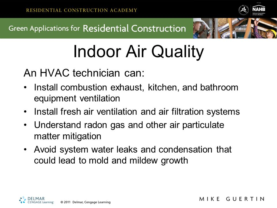 Indoor Air Quality An HVAC technician can: Install combustion exhaust, kitchen, and bathroom equipment ventilation Install fresh air ventilation and air filtration systems Understand radon gas and other air particulate matter mitigation Avoid system water leaks and condensation that could lead to mold and mildew growth