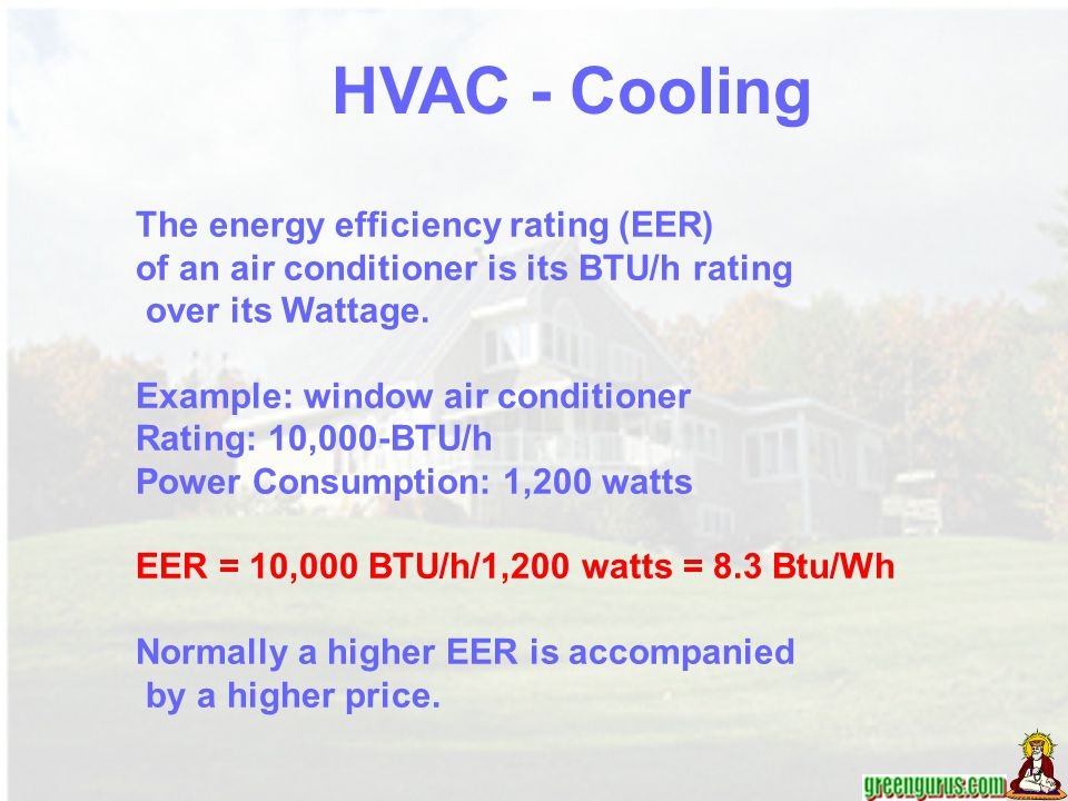 The energy efficiency rating (EER) of an air conditioner is its BTU/h rating over its Wattage. Example: window air conditioner Rating: 10,000-BTU/h Po
