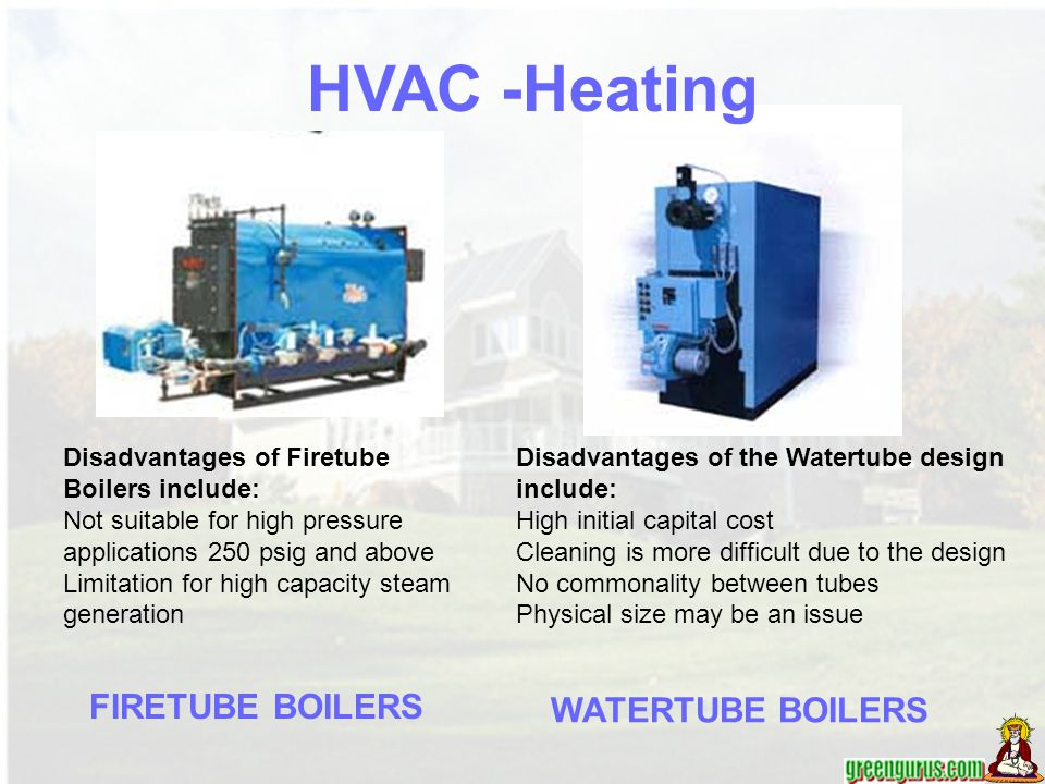 FIRETUBE BOILERS WATERTUBE BOILERS Disadvantages of the Watertube design include: High initial capital cost Cleaning is more difficult due to the desi