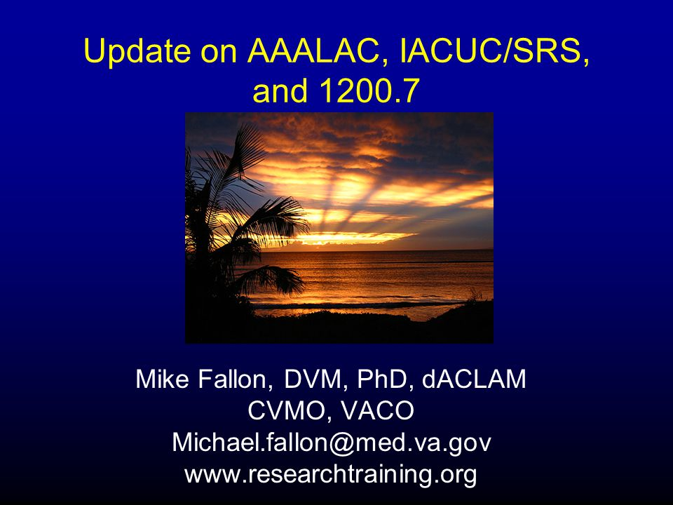 Update on AAALAC, IACUC/SRS, and 1200.7 Mike Fallon, DVM, PhD, dACLAM CVMO, VACO Michael.fallon@med.va.gov www.researchtraining.org