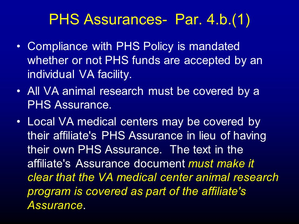 PHS Assurances- Par. 4.b.(1) Compliance with PHS Policy is mandated whether or not PHS funds are accepted by an individual VA facility. All VA animal