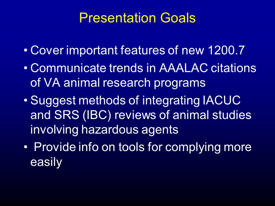 Presentation Goals Cover important features of new 1200.7 Communicate trends in AAALAC citations of VA animal research programs Suggest methods of integrating IACUC and SRS (IBC) reviews of animal studies involving hazardous agents Provide info on tools for complying more easily