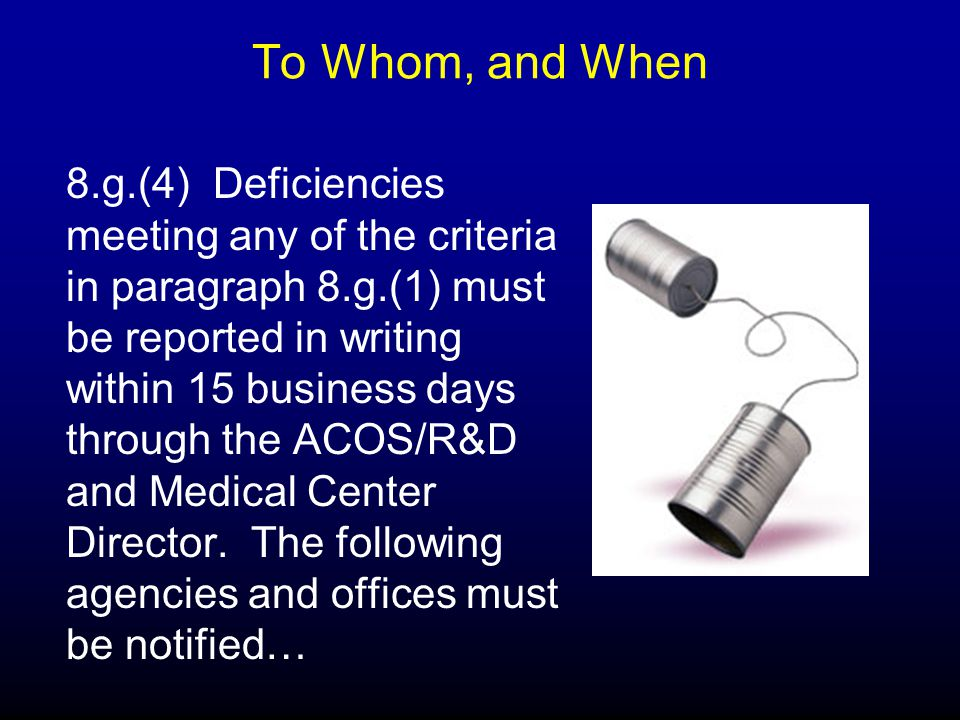 To Whom, and When 8.g.(4) Deficiencies meeting any of the criteria in paragraph 8.g.(1) must be reported in writing within 15 business days through the ACOS/R&D and Medical Center Director.