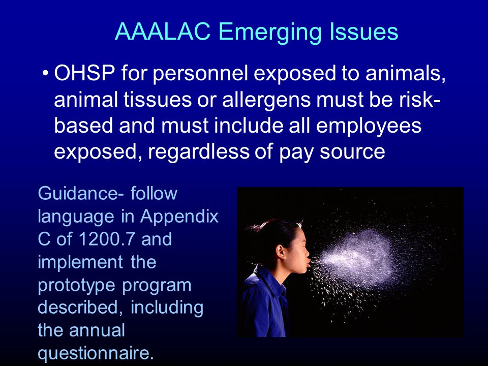 AAALAC Emerging Issues OHSP for personnel exposed to animals, animal tissues or allergens must be risk- based and must include all employees exposed, regardless of pay source Guidance- follow language in Appendix C of 1200.7 and implement the prototype program described, including the annual questionnaire.
