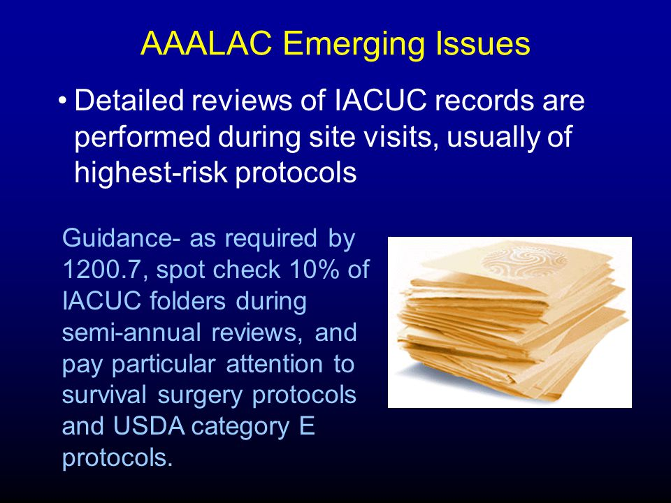 AAALAC Emerging Issues Detailed reviews of IACUC records are performed during site visits, usually of highest-risk protocols Guidance- as required by 1200.7, spot check 10% of IACUC folders during semi-annual reviews, and pay particular attention to survival surgery protocols and USDA category E protocols.