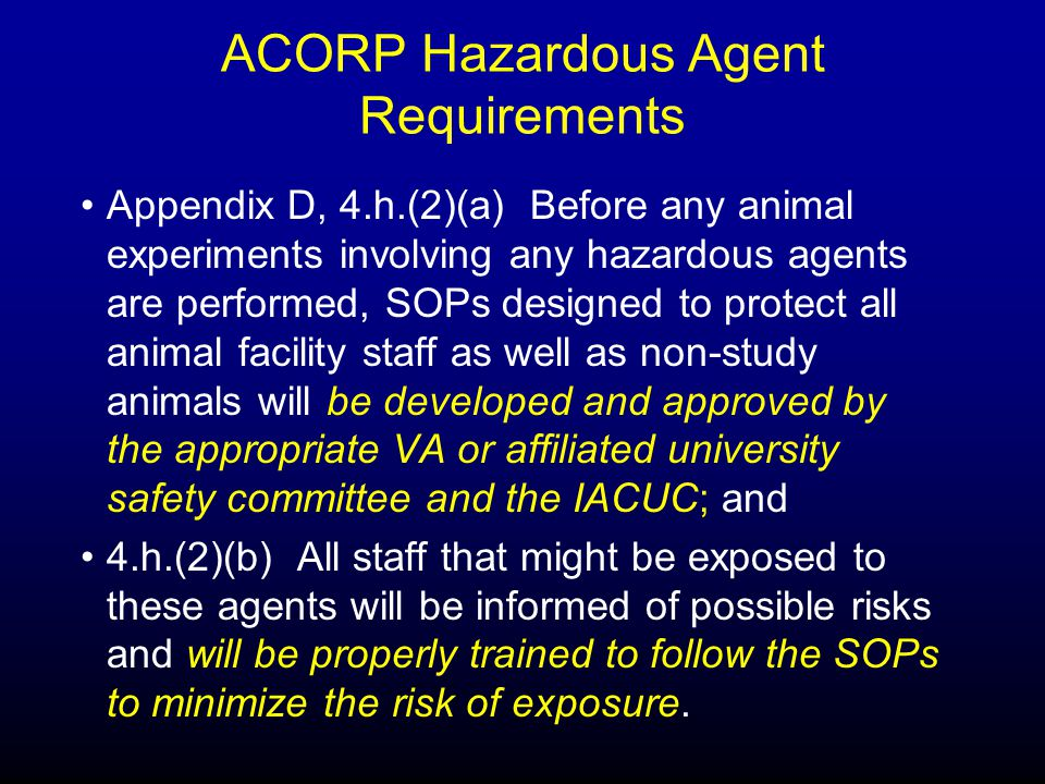ACORP Hazardous Agent Requirements Appendix D, 4.h.(2)(a) Before any animal experiments involving any hazardous agents are performed, SOPs designed to protect all animal facility staff as well as non-study animals will be developed and approved by the appropriate VA or affiliated university safety committee and the IACUC; and 4.h.(2)(b) All staff that might be exposed to these agents will be informed of possible risks and will be properly trained to follow the SOPs to minimize the risk of exposure.