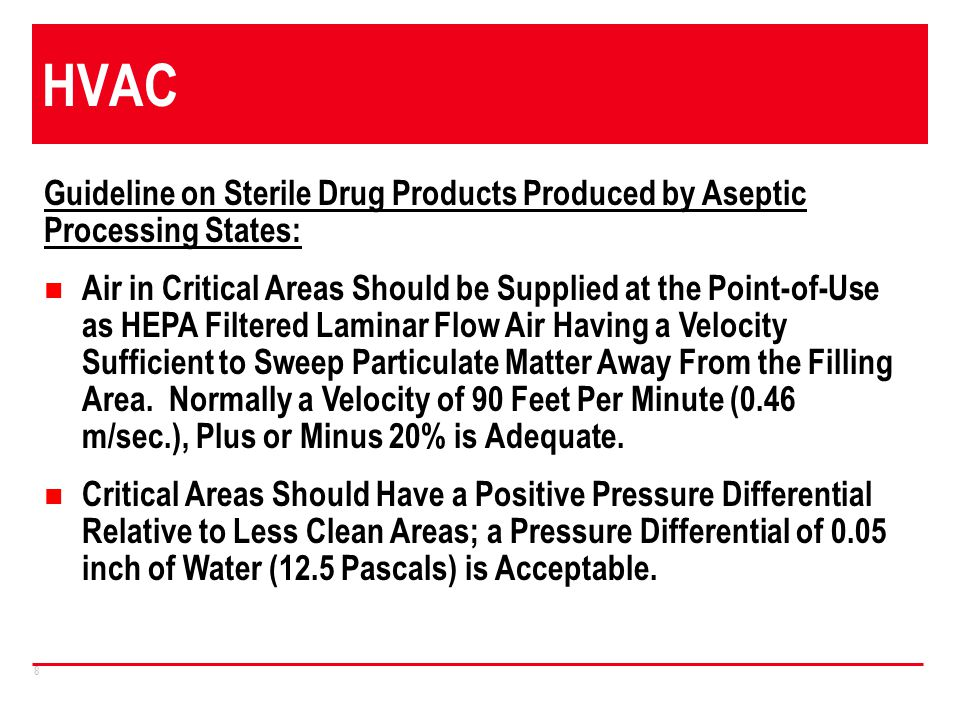 8 HVAC Guideline on Sterile Drug Products Produced by Aseptic Processing States: Air in Critical Areas Should be Supplied at the Point-of-Use as HEPA Filtered Laminar Flow Air Having a Velocity Sufficient to Sweep Particulate Matter Away From the Filling Area.