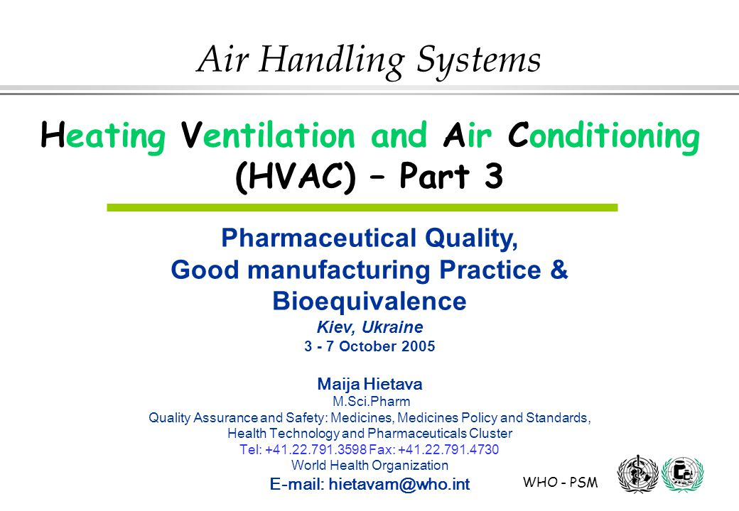 WHO - PSM Air Handling Systems Heating Ventilation and Air Conditioning (HVAC) – Part 3 Pharmaceutical Quality, Good manufacturing Practice & Bioequivalence Kiev, Ukraine 3 - 7 October 2005 Maija Hietava M.Sci.Pharm Quality Assurance and Safety: Medicines, Medicines Policy and Standards, Health Technology and Pharmaceuticals Cluster Tel: +41.22.791.3598 Fax: +41.22.791.4730 World Health Organization E-mail: hietavam@who.int